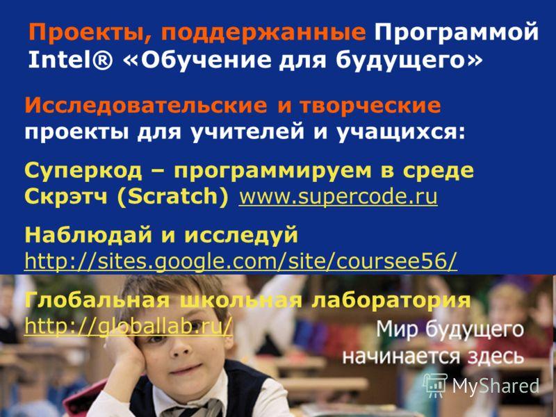 12 Проекты, поддержанные Программой Intel® «Обучение для будущего» Исследовательские и творческие проекты для учителей и учащихся: Суперкод – программируем в среде Скрэтч (Scratch) www.supercode.ruwww.supercode.ru Наблюдай и исследуй http://sites.goo