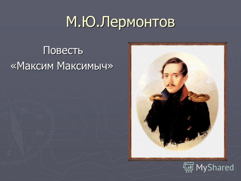 М.Ю.Лермонтов Повесть «Максим Максимыч»