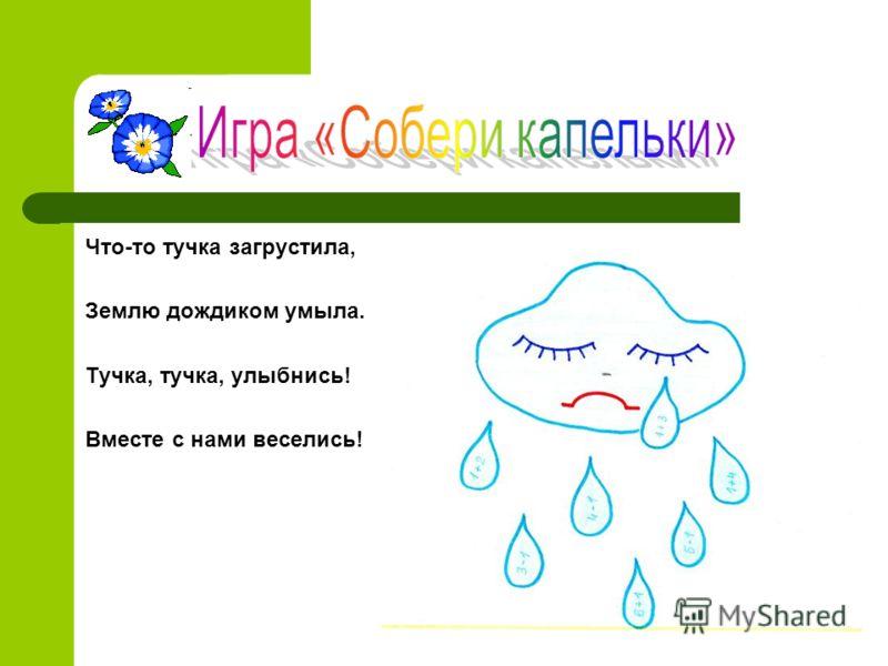 Что-то тучка загрустила, Землю дождиком умыла. Тучка, тучка, улыбнись! Вместе с нами веселись!