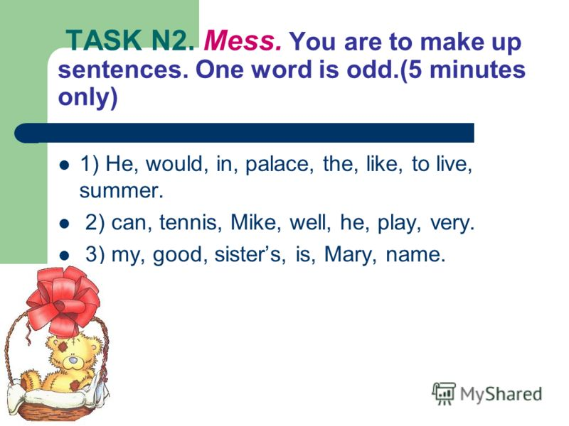 TASK N2. Mess. You are to make up sentences. One word is odd.(5 minutes only) 1) He, would, in, palace, the, like, to live, summer. 2) can, tennis, Mike, well, he, play, very. 3) my, good, sisters, is, Mary, name.