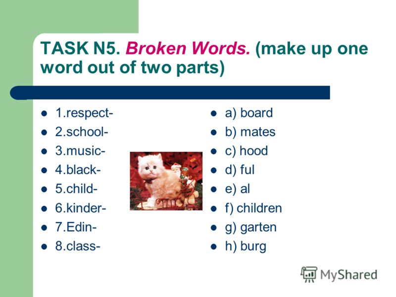 TASK N5. Broken Words. (make up one word out of two parts) 1.respect- 2.school- 3.music- 4.black- 5.child- 6.kinder- 7.Edin- 8.class- a) board b) mates c) hood d) ful e) al f) children g) garten h) burg