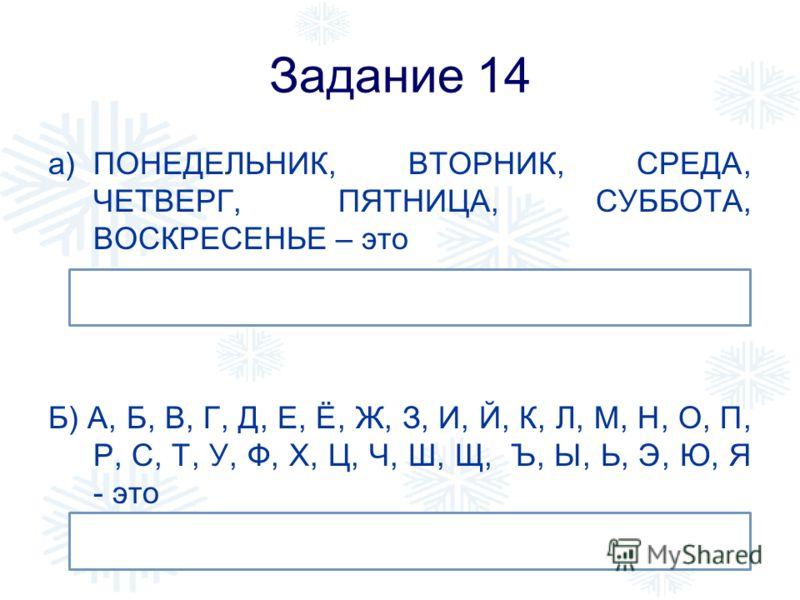 Задание 14 a)ПОНЕДЕЛЬНИК, ВТОРНИК, СРЕДА, ЧЕТВЕРГ, ПЯТНИЦА, СУББОТА, ВОСКРЕСЕНЬЕ – это Б) А, Б, В, Г, Д, Е, Ё, Ж, З, И, Й, К, Л, М, Н, О, П, Р, С, Т, У, Ф, Х, Ц, Ч, Ш, Щ, Ъ, Ы, Ь, Э, Ю, Я - это