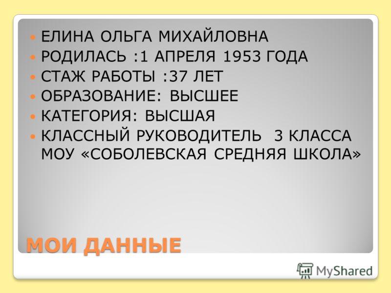 МОИ ДАННЫЕ ЕЛИНА ОЛЬГА МИХАЙЛОВНА РОДИЛАСЬ :1 АПРЕЛЯ 1953 ГОДА СТАЖ РАБОТЫ :37 ЛЕТ ОБРАЗОВАНИЕ: ВЫСШЕЕ КАТЕГОРИЯ: ВЫСШАЯ КЛАССНЫЙ РУКОВОДИТЕЛЬ 3 КЛАССА МОУ «СОБОЛЕВСКАЯ СРЕДНЯЯ ШКОЛА»