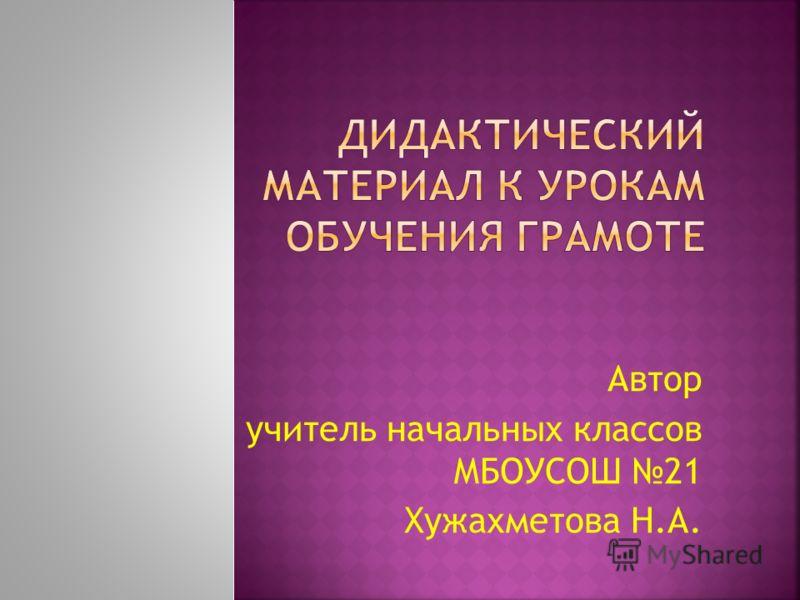 Автор учитель начальных классов МБОУСОШ 21 Хужахметова Н.А.