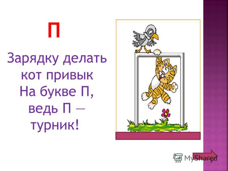 П Зарядку делать кот привык На букве П, ведь П турник!