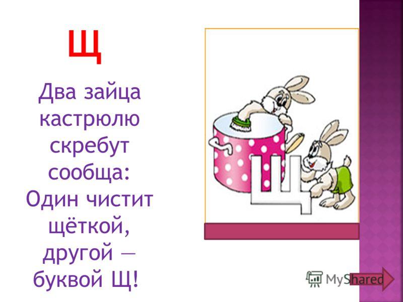 Щ Два зайца кастрюлю скребут сообща: Один чистит щёткой, другой буквой Щ!