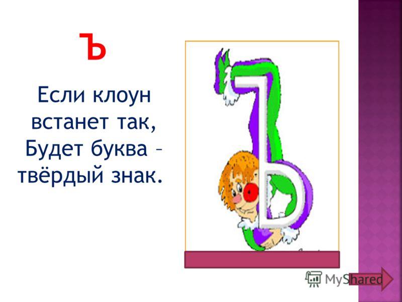 Ъ Если клоун встанет так, Будет буква – твёрдый знак.