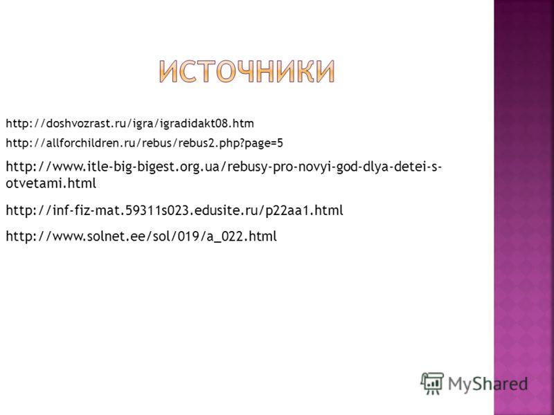 http://doshvozrast.ru/igra/igradidakt08.htm http://allforchildren.ru/rebus/rebus2.php?page=5 http://www.solnet.ee/sol/019/a_022.html http://www.itle-big-bigest.org.ua/rebusy-pro-novyi-god-dlya-detei-s- otvetami.html http://inf-fiz-mat.59311s023.edusi
