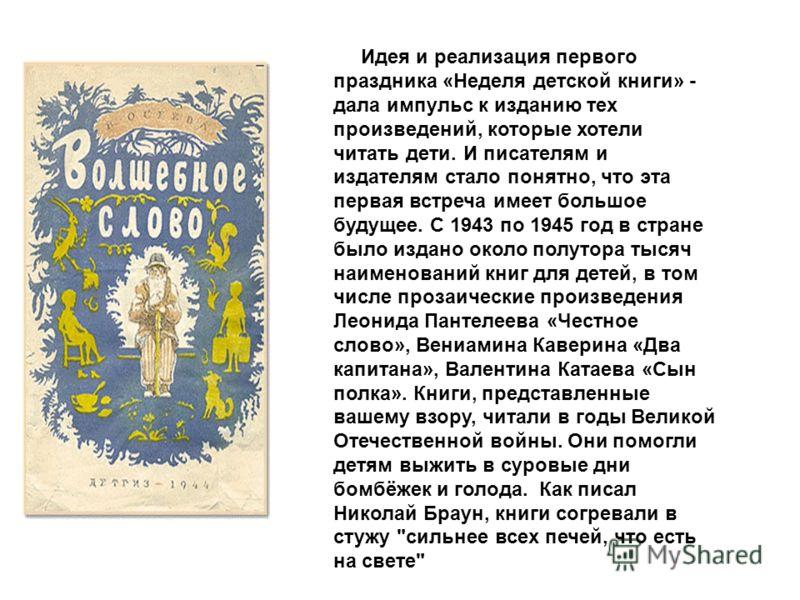 Идея и реализация первого праздника «Неделя детской книги» - дала импульс к изданию тех произведений, которые хотели читать дети. И писателям и издателям стало понятно, что эта первая встреча имеет большое будущее. С 1943 по 1945 год в стране было из