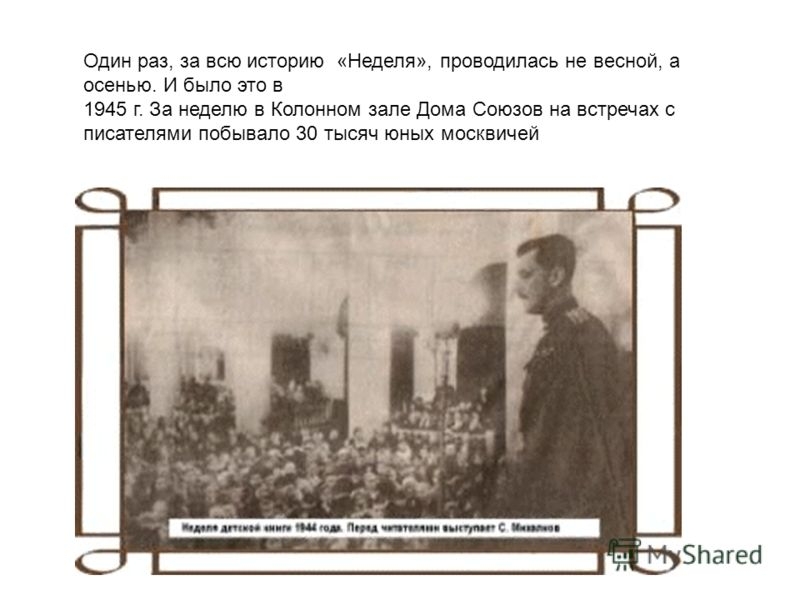 Один раз, за всю историю «Неделя», проводилась не весной, а осенью. И было это в 1945 г. За неделю в Колонном зале Дома Союзов на встречах с писателями побывало 30 тысяч юных москвичей