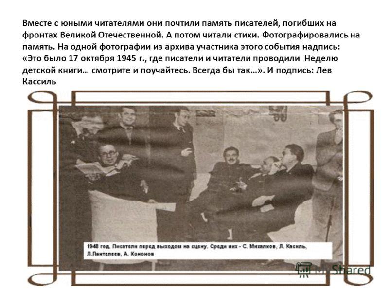 Вместе с юными читателями они почтили память писателей, погибших на фронтах Великой Отечественной. А потом читали стихи. Фотографировались на память. На одной фотографии из архива участника этого события надпись: «Это было 17 октября 1945 г., где пис