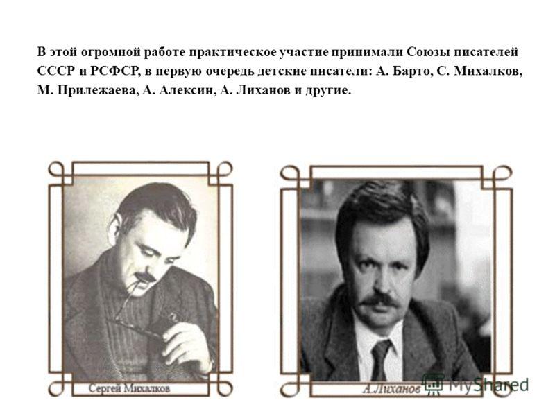 В этой огромной работе практическое участие принимали Союзы писателей СССР и РСФСР, в первую очередь детские писатели: А. Барто, С. Михалков, М. Прилежаева, А. Алексин, А. Лиханов и другие.