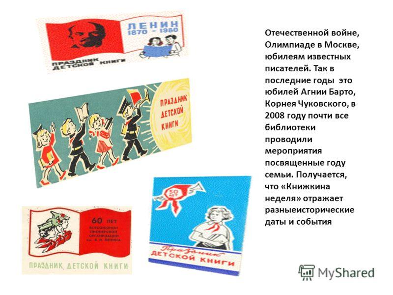 Отечественной войне, Олимпиаде в Москве, юбилеям известных писателей. Так в последние годы это юбилей Агнии Барто, Корнея Чуковского, в 2008 году почти все библиотеки проводили мероприятия посвященные году семьи. Получается, что «Книжкина неделя» отр