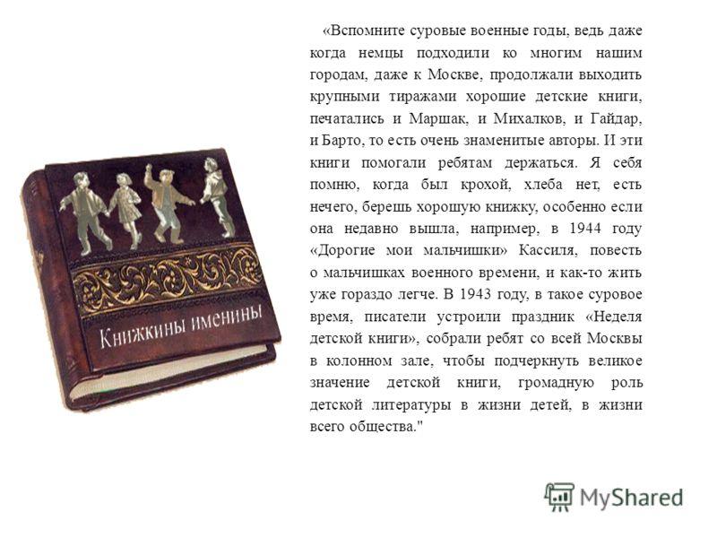 «Вспомните суровые военные годы, ведь даже когда немцы подходили ко многим нашим городам, даже к Москве, продолжали выходить крупными тиражами хорошие детские книги, печатались и Маршак, и Михалков, и Гайдар, и Барто, то есть очень знаменитые авторы.