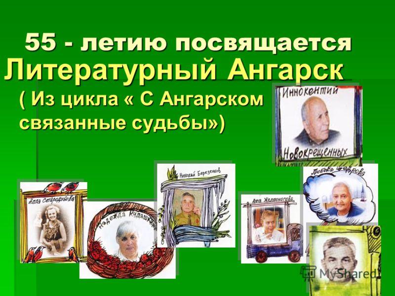 55 - летию посвящается Литературный Ангарск ( Из цикла « С Ангарском связанные судьбы»)