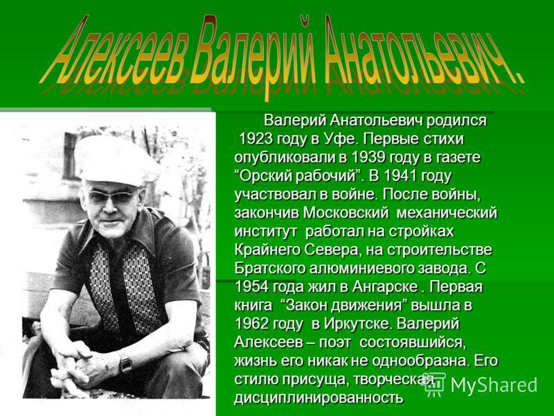 Валерий Анатольевич родился Валерий Анатольевич родился 1923 году в Уфе. Первые стихи опубликовали в 1939 году в газетеОрский рабочий. В 1941 году участвовал в войне. После войны, закончив Московский механический институт работал на стройках Крайнего