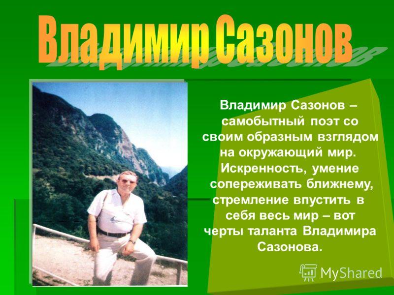 Владимир Сазонов – самобытный поэт со своим образным взглядом на окружающий мир. Искренность, умение сопереживать ближнему, стремление впустить в себя весь мир – вот черты таланта Владимира Сазонова.