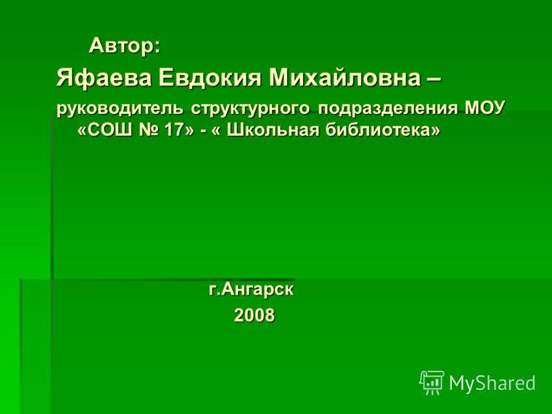 Яфаева Евдокия Михайловна – руководитель структурного подразделения МОУ «СОШ 17» - « Школьная библиотека» г.Ангарск г.Ангарск 2008 2008 Автор: