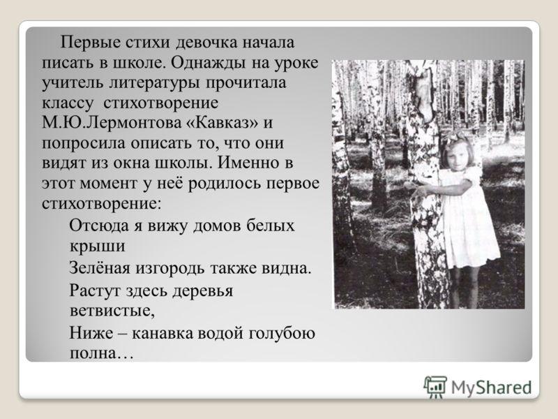 Первые стихи девочка начала писать в школе. Однажды на уроке учитель литературы прочитала классу стихотворение М.Ю.Лермонтова «Кавказ» и попросила описать то, что они видят из окна школы. Именно в этот момент у неё родилось первое стихотворение: Отсю