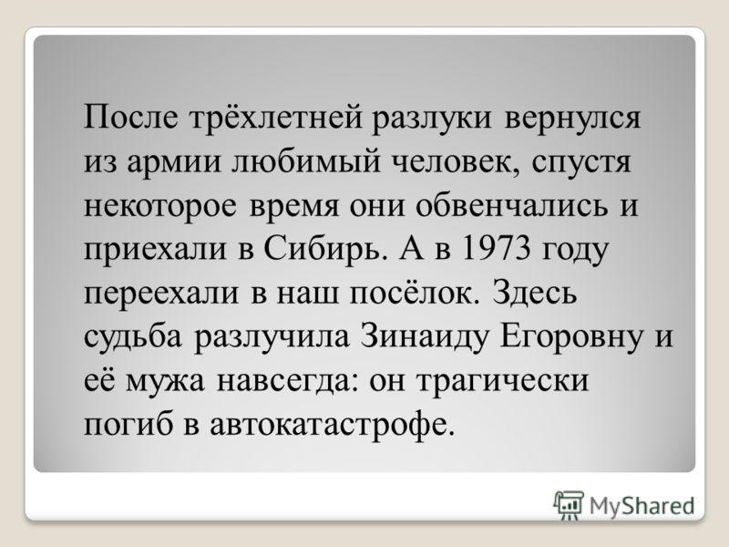 После трёхлетней разлуки вернулся из армии любимый человек, спустя некоторое время они обвенчались и приехали в Сибирь. А в 1973 году переехали в наш посёлок. Здесь судьба разлучила Зинаиду Егоровну и её мужа навсегда: он трагически погиб в автокатас
