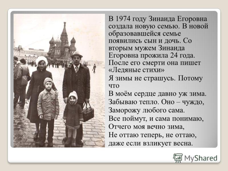 В 1974 году Зинаида Егоровна создала новую семью. В новой образовавшейся семье появились сын и дочь. Со вторым мужем Зинаида Егоровна прожила 24 года. После его смерти она пишет «Ледяные стихи» Я зимы не страшусь. Потому что В моём сердце давно уж зи