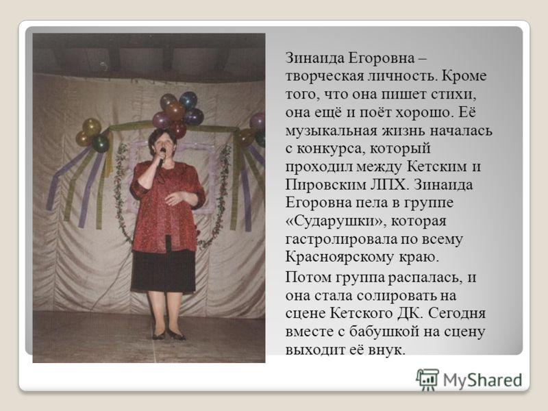 Зинаида Егоровна – творческая личность. Кроме того, что она пишет стихи, она ещё и поёт хорошо. Её музыкальная жизнь началась с конкурса, который проходил между Кетским и Пировским ЛПХ. Зинаида Егоровна пела в группе «Сударушки», которая гастролирова