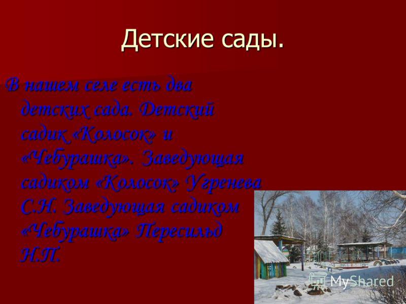 Детские сады. В нашем селе есть два детских сада. Детский садик «Колосок» и «Чебурашка». Заведующая садиком «Колосок» Угренева С.Н. Заведующая садиком «Чебурашка» Пересильд Н.П.