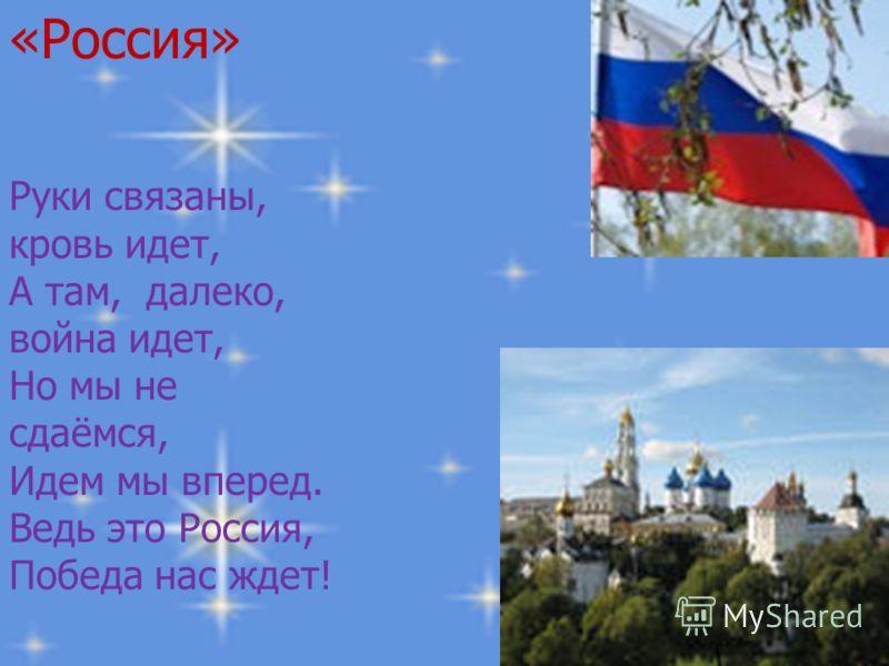 «Россия» «Россия» Руки связаны, кровь идет, Руки связаны, кровь идет, А там, далеко, война идет, А там, далеко, война идет, Но мы не сдаёмся, Но мы не сдаёмся, Идем мы вперед. Идем мы вперед. Ведь это Россия, Ведь это Россия, Победа нас ждет! Победа