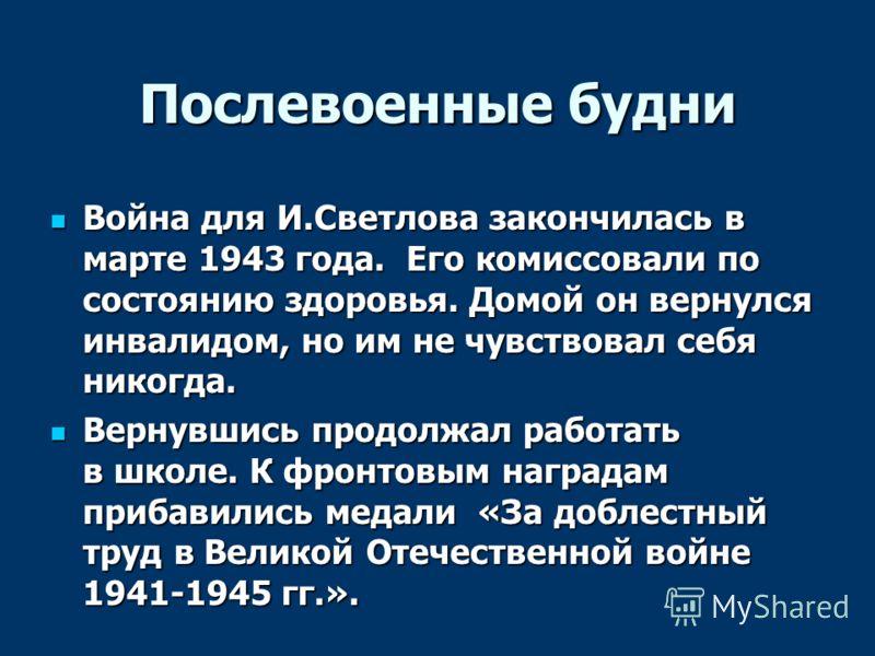 Послевоенные будни Война для И.Светлова закончилась в марте 1943 года. Его комиссовали по состоянию здоровья. Домой он вернулся инвалидом, но им не чувствовал себя никогда. Война для И.Светлова закончилась в марте 1943 года. Его комиссовали по состоя