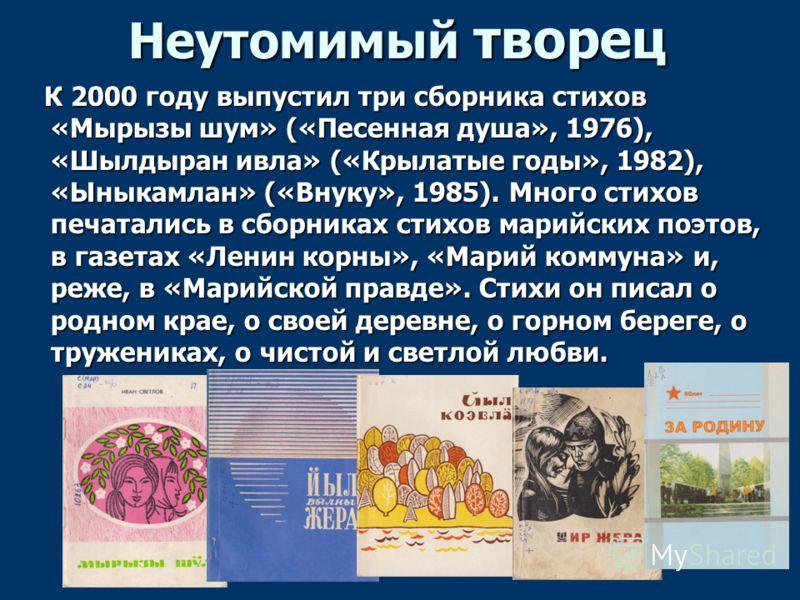Неутомимый творец К 2000 году выпустил три сборника стихов «Мырызы шум» («Песенная душа», 1976), «Шылдыран ивла» («Крылатые годы», 1982), «Ыныкамлан» («Внуку», 1985). Много стихов печатались в сборниках стихов марийских поэтов, в газетах «Ленин корны