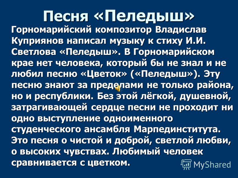 Песня «Пеледыш» Горномарийский композитор Владислав Куприянов написал музыку к стиху И.И. Светлова «Пеледыш». В Горномарийском крае нет человека, который бы не знал и не любил песню «Цветок» («Пеледыш»). Эту песню знают за пределами не только района,