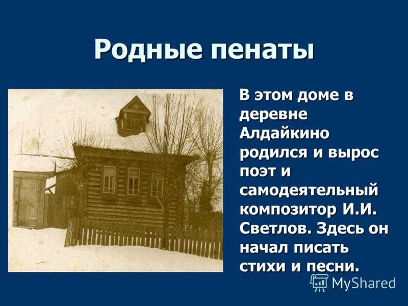 Родные пенаты В этом доме в деревне Алдайкино родился и вырос поэт и самодеятельный композитор И.И. Светлов. Здесь он начал писать стихи и песни. В этом доме в деревне Алдайкино родился и вырос поэт и самодеятельный композитор И.И. Светлов. Здесь он