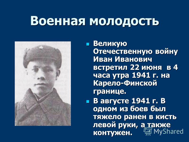 Военная молодость Великую Отечественную войну Иван Иванович встретил 22 июня в 4 часа утра 1941 г. на Карело-Финской границе. Великую Отечественную войну Иван Иванович встретил 22 июня в 4 часа утра 1941 г. на Карело-Финской границе. В августе 1941 г