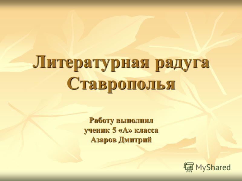 Литературная радуга Ставрополья Работу выполнил ученик 5 «А» класса Азаров Дмитрий