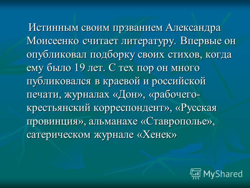Истинным своим прзванием Александра Моисеенко считает литературу. Впервые он опубликовал подборку своих стихов, когда ему было 19 лет. С тех пор он много публиковался в краевой и российской печати, журналах «Дон», «рабочего- крестьянский корреспонден