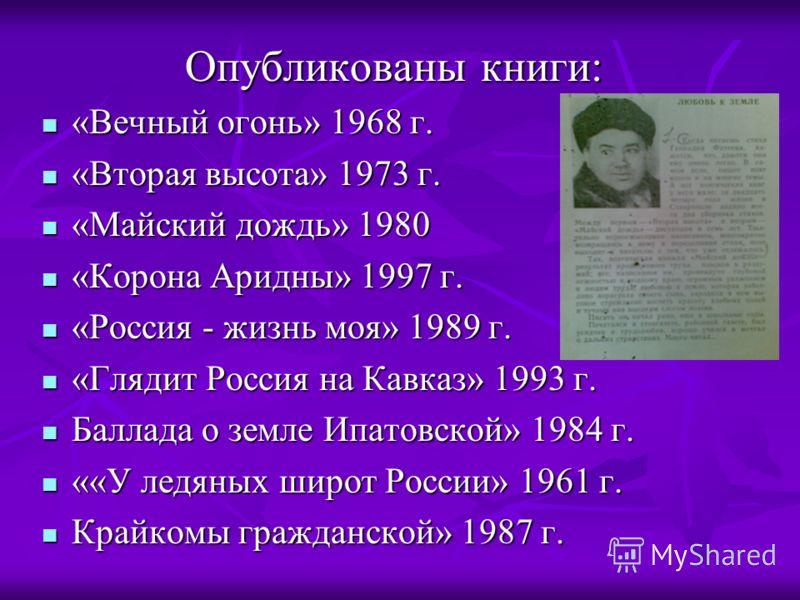 Опубликованы книги: «Вечный огонь» 1968 г. «Вечный огонь» 1968 г. «Вторая высота» 1973 г. «Вторая высота» 1973 г. «Майский дождь» 1980 «Майский дождь» 1980 «Корона Аридны» 1997 г. «Корона Аридны» 1997 г. «Россия - жизнь моя» 1989 г. «Россия - жизнь м