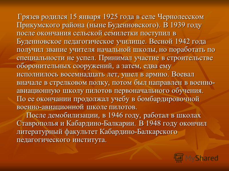 Грязев родился 15 января 1925 года в селе Чернолесском Прикумского района (ныне Буденновского). В 1939 году после окончания сельской семилетки поступил в Буденновское педагогическое училище. Весной 1942 года получил звание учителя начальной школы, но