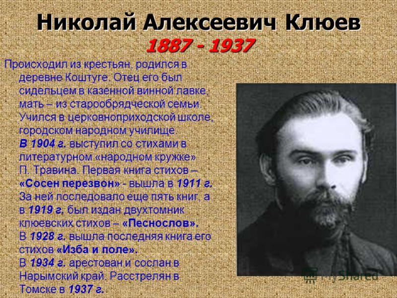 Николай Алексеевич Клюев 1887 - 1937 Происходил из крестьян, родился в деревне Коштуге. Отец его был сидельцем в казенной винной лавке, мать – из старообрядческой семьи. Учился в церковноприходской школе, городском народном училище. В 1904 г. выступи