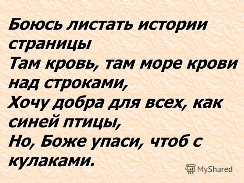 Боюсь листать истории страницы Там кровь, там море крови над строками, Хочу добра для всех, как синей птицы, Но, Боже упаси, чтоб с кулаками.