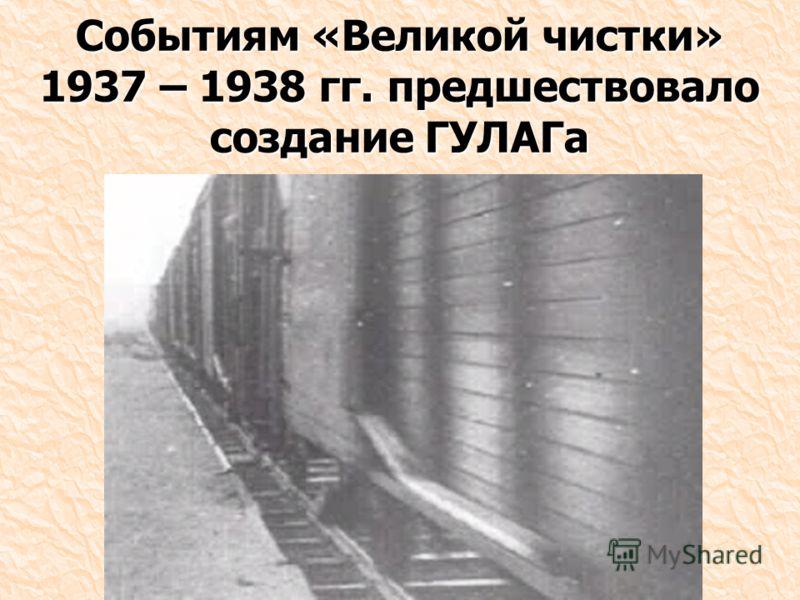Событиям «Великой чистки» 1937 – 1938 гг. предшествовало создание ГУЛАГа
