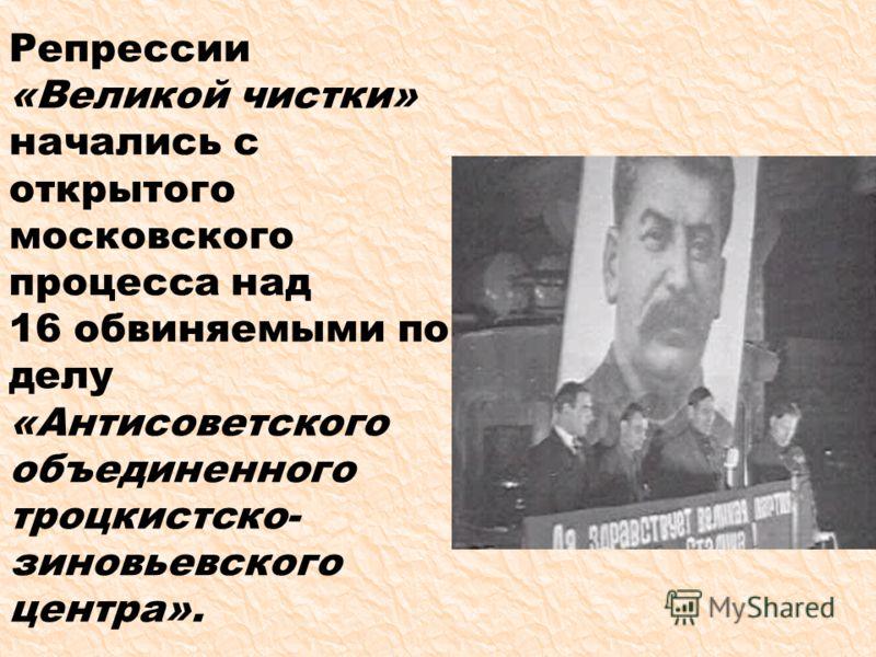 Репрессии «Великой чистки» начались с открытого московского процесса над 16 обвиняемыми по делу «Антисоветского объединенного троцкистско- зиновьевского центра».