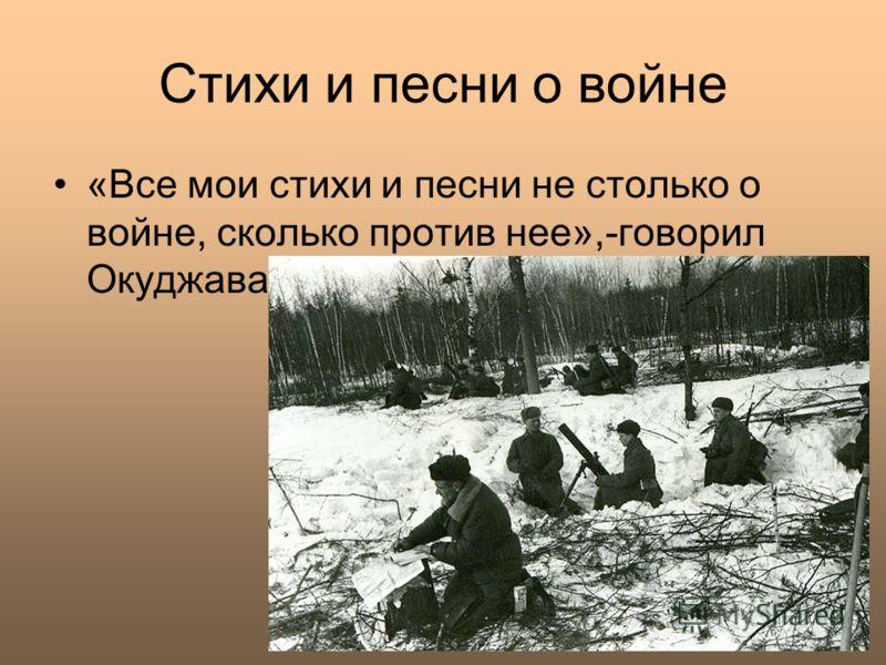 Стихи и песни о войне «Все мои стихи и песни не столько о войне, сколько против нее»,-говорил Окуджава.