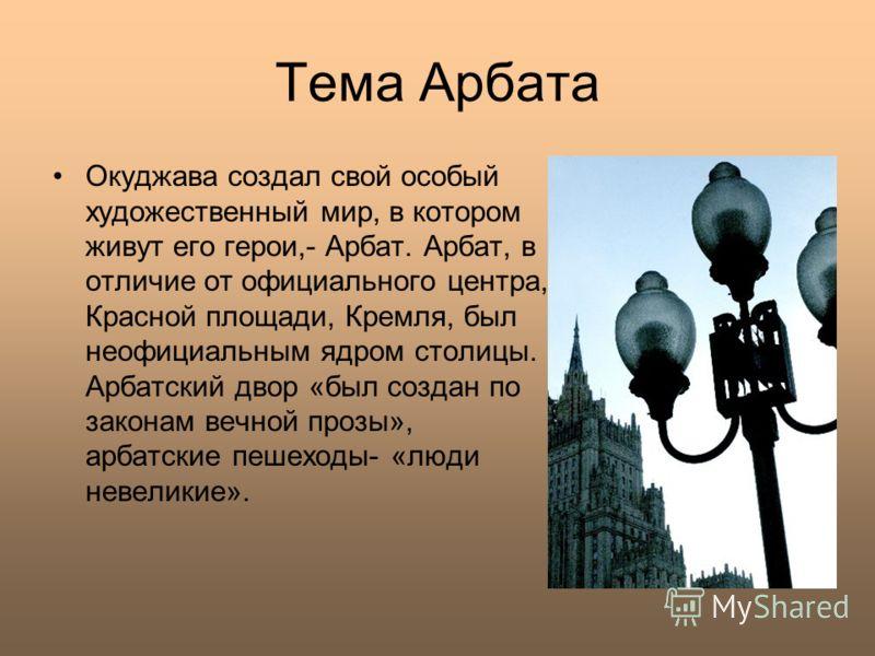 Тема Арбата Окуджава создал свой особый художественный мир, в котором живут его герои,- Арбат. Арбат, в отличие от официального центра, Красной площади, Кремля, был неофициальным ядром столицы. Арбатский двор «был создан по законам вечной прозы», арб