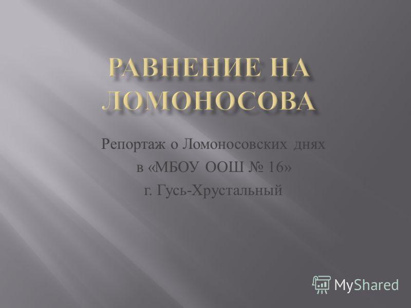 Репортаж о Л омоносовских д нях в « МБОУ О ОШ 16» г. Г усь - Хрустальный