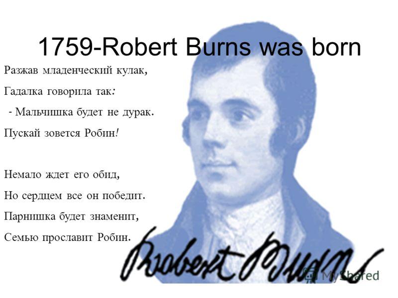 1759-Robert Burns was born Разжав младенческий кулак, Гадалка говорила так : - Мальчишка будет не дурак. Пускай зовется Робин ! Немало ждет его обид, Но сердцем все он победит. Парнишка будет знаменит, Семью прославит Робин.