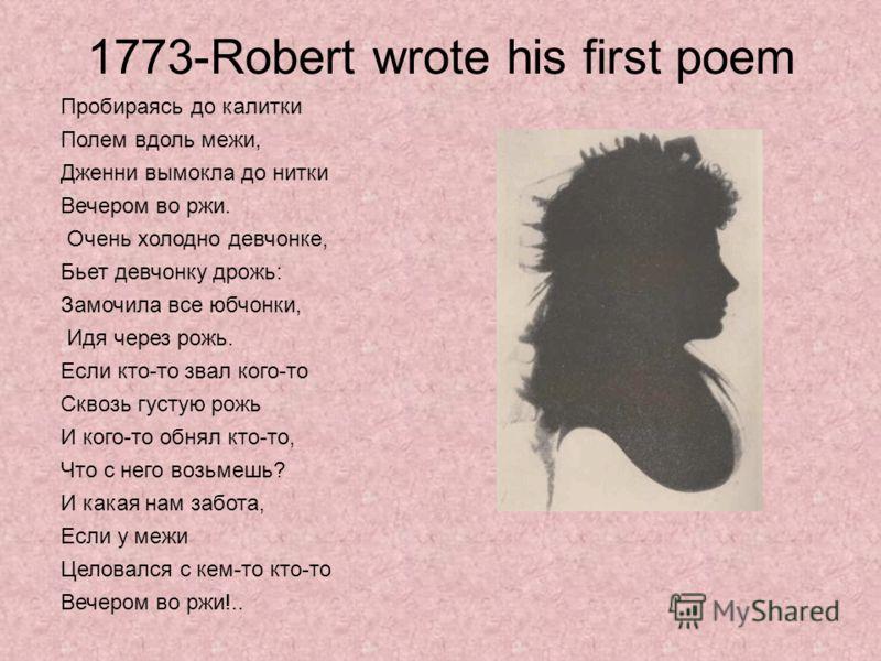 1773-Robert wrote his first poem Пробираясь до калитки Полем вдоль межи, Дженни вымокла до нитки Вечером во ржи. Очень холодно девчонке, Бьет девчонку дрожь: Замочила все юбчонки, Идя через рожь. Если кто-то звал кого-то Сквозь густую рожь И кого-то