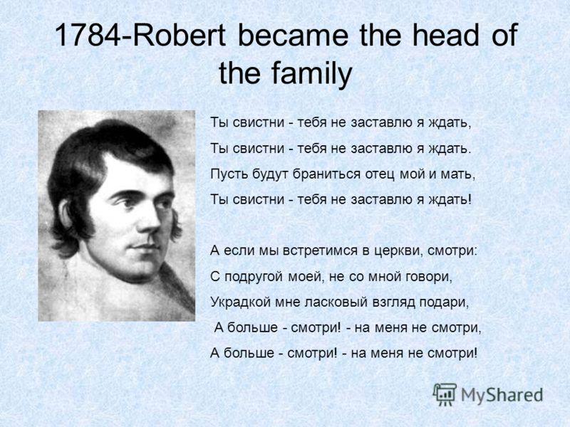 1784-Robert became the head of the family Ты свистни - тебя не заставлю я ждать, Ты свистни - тебя не заставлю я ждать. Пусть будут браниться отец мой и мать, Ты свистни - тебя не заставлю я ждать! А если мы встретимся в церкви, смотри: С подругой мо