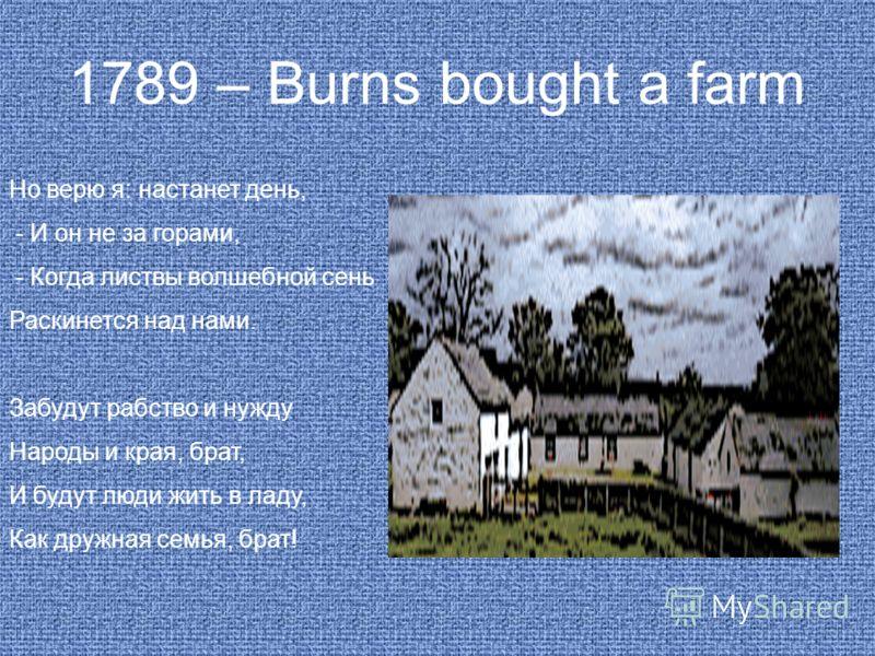 1789 – Burns bought a farm Но верю я: настанет день, - И он не за горами, - Когда листвы волшебной сень Раскинется над нами. Забудут рабство и нужду Народы и края, брат, И будут люди жить в ладу, Как дружная семья, брат!