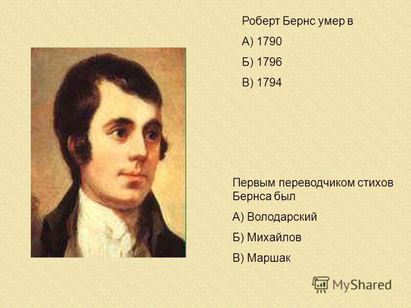 Роберт Бернс умер в А) 1790 Б) 1796 В) 1794 Первым переводчиком стихов Бернса был А) Володарский Б) Михайлов В) Маршак