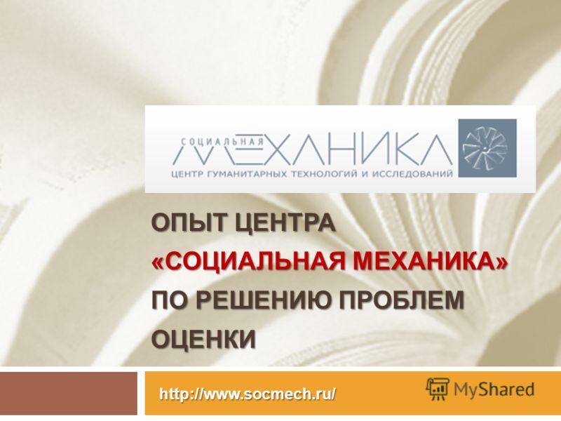 ОПЫТ ЦЕНТРА «СОЦИАЛЬНАЯ МЕХАНИКА» ПО РЕШЕНИЮ ПРОБЛЕМ ОЦЕНКИ http://www.socmech.ru/